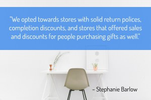 We opted towards stores with solid return polices, completion discounts, and stores that offered sales and discounts for people purchasing gifts as well. - Stephanie Barlow