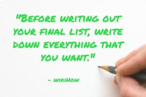 Before writing out your final list, write down everything that you want. - wikiHow