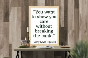 You want to show you care without breaking the bank. - Amy Levin-Epstein