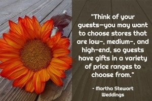 Think of your guests—you may want to choose stores that are low-, medium-, and high-end, so guests have gifts in a variety of price ranges to choose from -  Martha Stewart Weddings