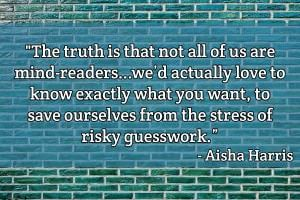 The truth is that not all of us are mind-readers, nor do we have infinite amounts of free time […] to search high and low for the exquisitely tailored gift—we'd actually love to know exactly what you want, to save ourselves from the stress of risky guesswork. - Aisha Harris