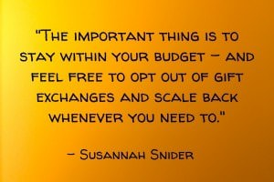 The important thing is to stay within your budget – and feel free to opt out of gift exchanges and scale back whenever you need to. - Susannah Snider