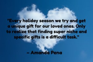 Every holiday season we try and get a unique gift for our loved ones. Only to realize that finding super niche and specific gifts is a difficult task. - Amanda Pena