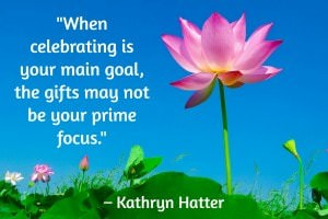 When celebrating is your main goal, the gifts may not be your prime focus. - Kathryn Hatter