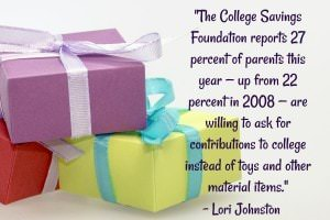 The College Savings Foundation reports 27 percent of parents this year -- up from 22 percent in 2008 -- are willing to ask for contributions to college instead of toys and other material items. - Lori Johnston