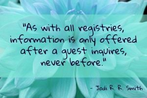 As with all registries, information is only offered after a guest inquires, never before. - Jodi R.R. Smith