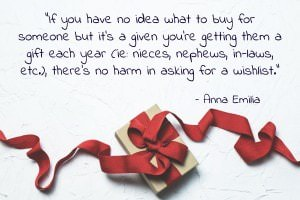 If you have no idea what to buy for someone but it's a given you're getting them a gift each year (ie: nieces, nephews, in-laws, etc.), there's no harm in asking for a wishlist. - Anna Emilia