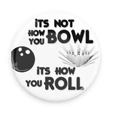 It's Not How You Bowl It's How You Roll