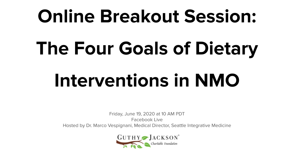 <a href='https://guthyjacksonfoundation.org/videos/online-breakout-session-dietary-interventions-nmo/' title='Online Breakout Session: The Four Goals of Dietary Interventions in NMO: Anti-inflammatory, Antioxidant, Immunomodulation and Repair'>Online Breakout Session: The Four Goals of Dietary Interventions in NMO: Anti-inflammatory, Antioxidant, Immunomodulation and Repair</a>