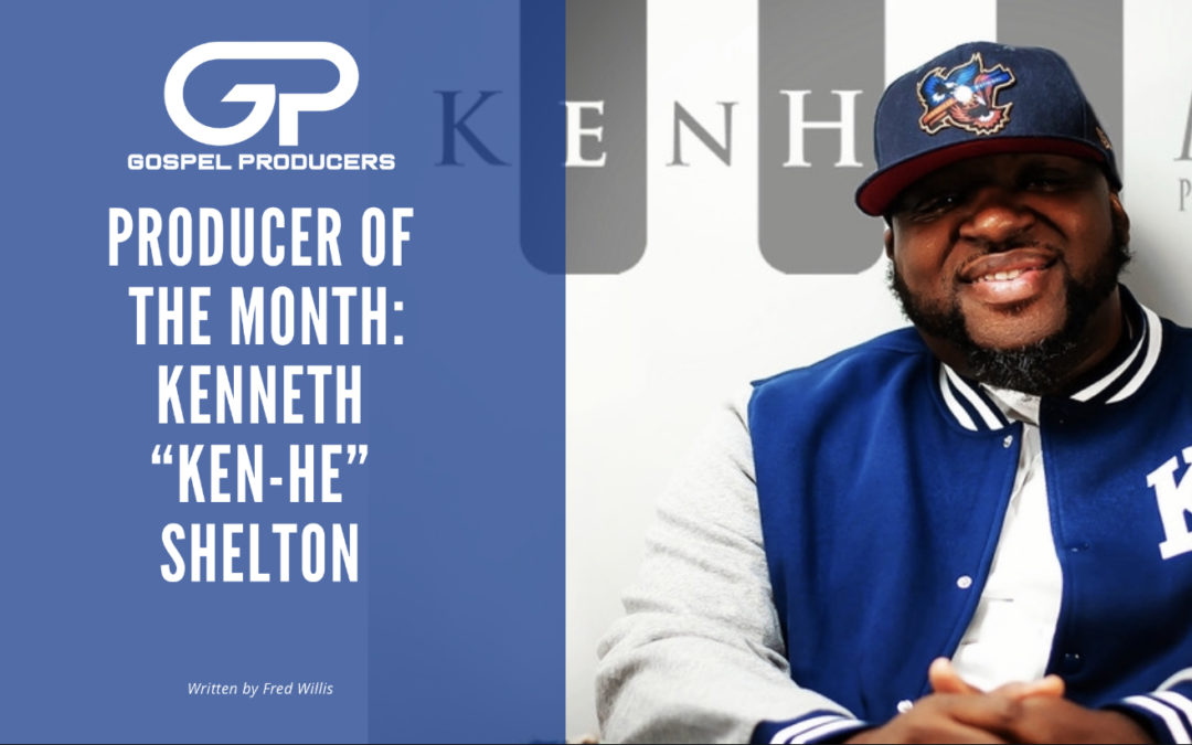 "Producer Of The Month: Kenneth ""Ken-He"" Shelton"