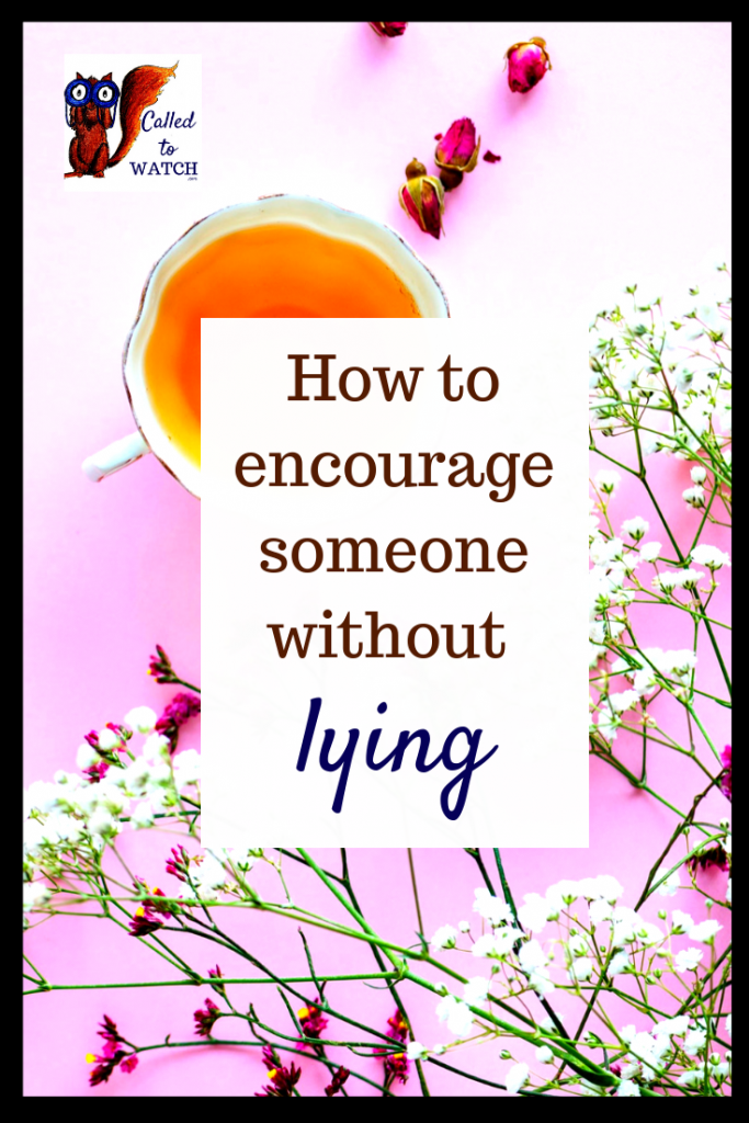 7 ways to encourage someone without lying - Called To Watch