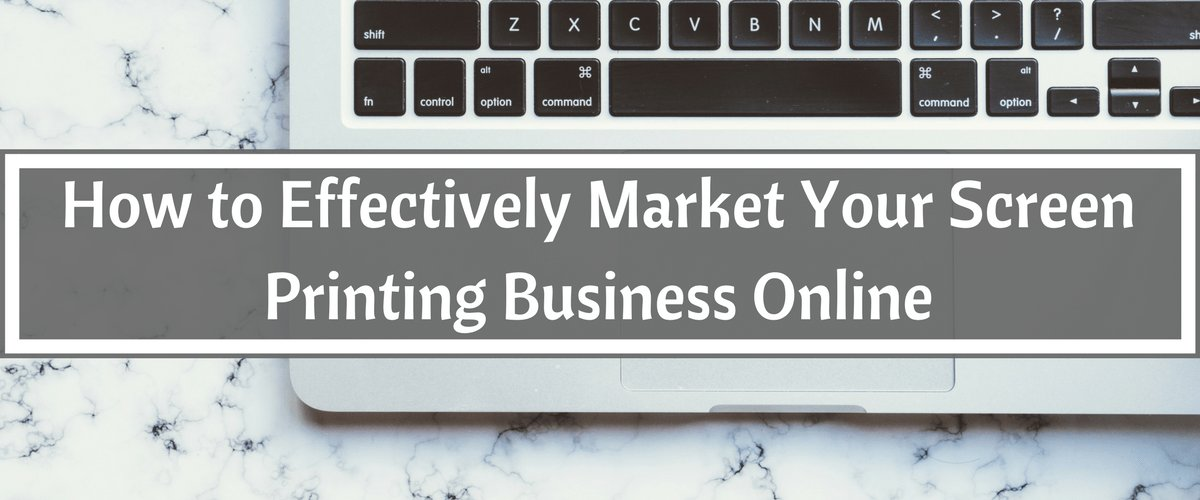 How to Effectively Market Your Screen Printing Business Online