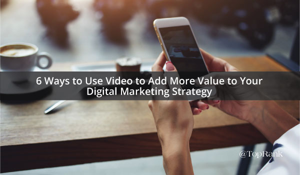 6 Ways to Use Video to Add More Value to Your Digital Marketing Strategy