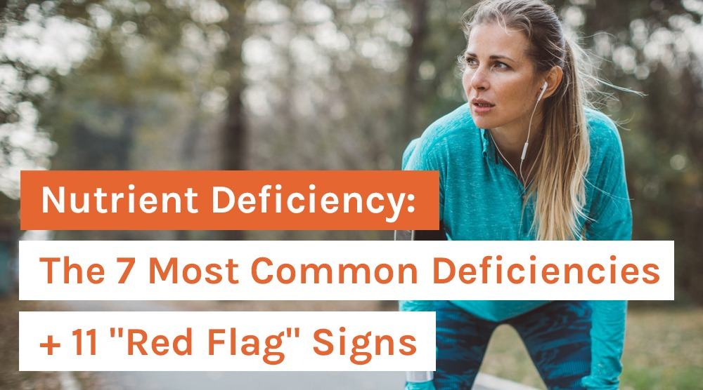 Nutrient Deficiency: The 7 Most Common Deficiencies + 11