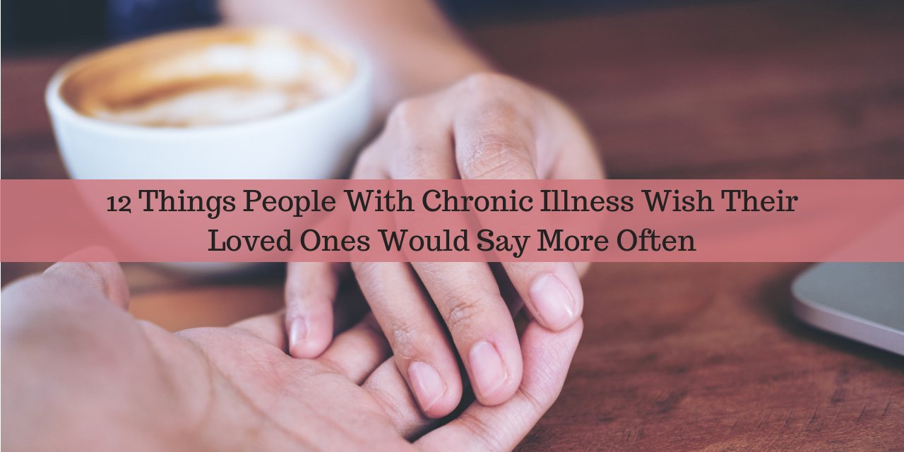 12 Things People With Chronic Illness Wish Their Loved Ones Would Say More Often