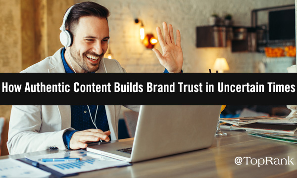 How Authentic Content Builds Brand Trust in Uncertain Times