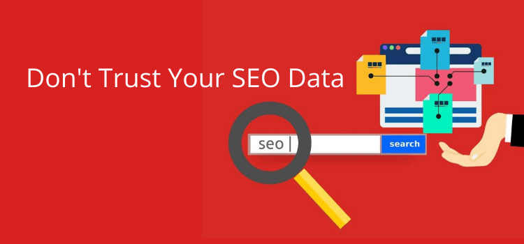 Why You Should Never Trust SEO Data And Tools