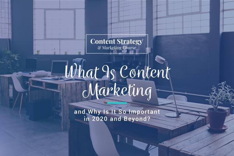 What Is Content Marketing and Why Is It Important in 2020 and Beyond?