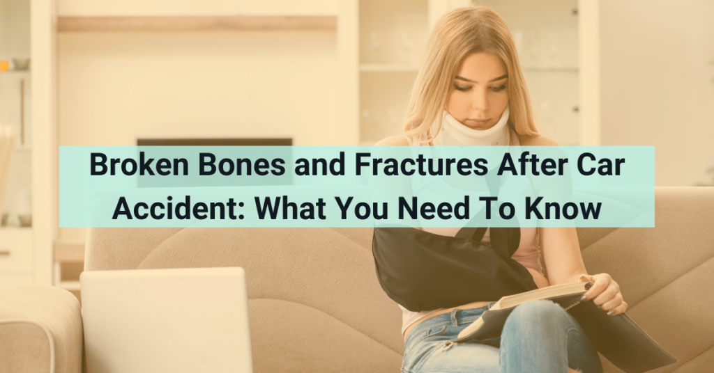 Broken Bones & Fractures After Car Accident: What You Need To Know