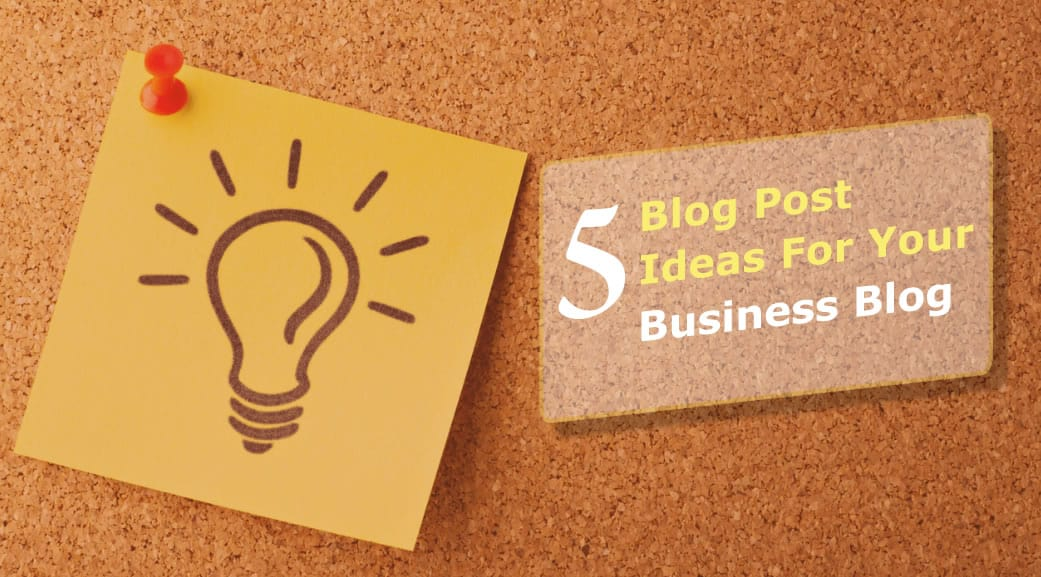 5 Blog Post Ideas to Create Rock-Solid Content for Your Business Blog