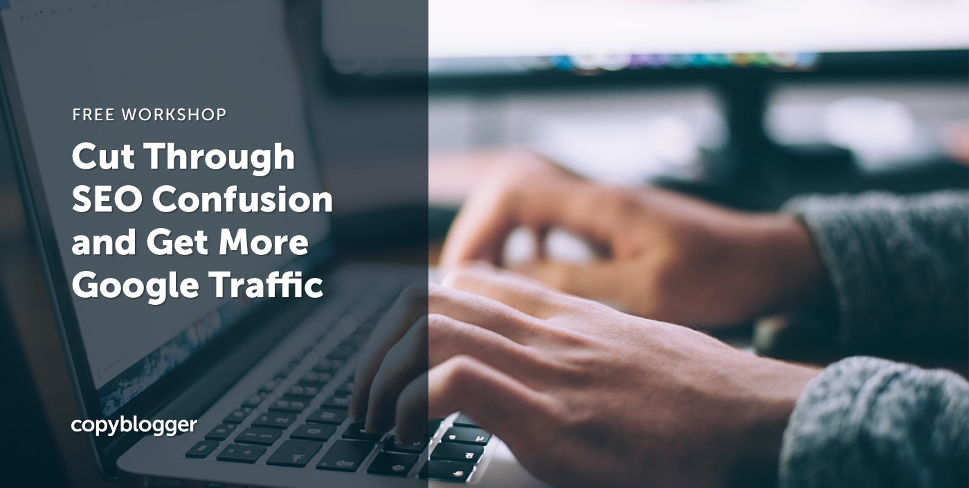 Cut Through SEO Confusion and Get More Google Traffic - Copyblogger -