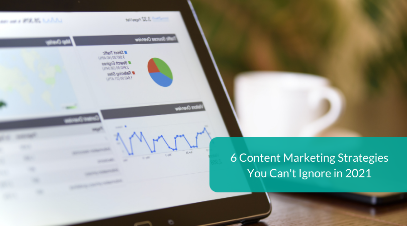 6 Content Marketing Strategies You Can't Ignore in 2021
