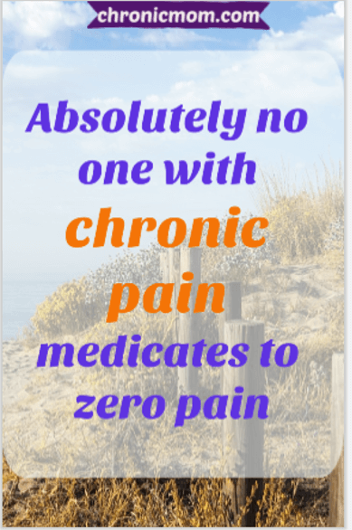 Absolutely no one with chronic pain medicates to zero pain | Chronic Mom
