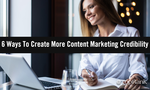 Incredible Content Marketing: 6 Tips for Infusing Credibility into B2B Content