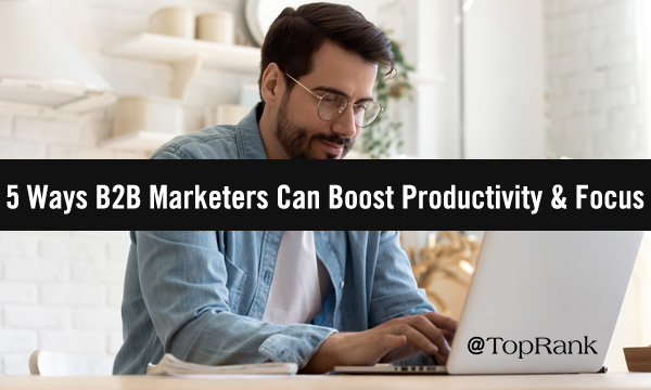 5 Ways B2B Marketers Can Boost Productivity and Focus