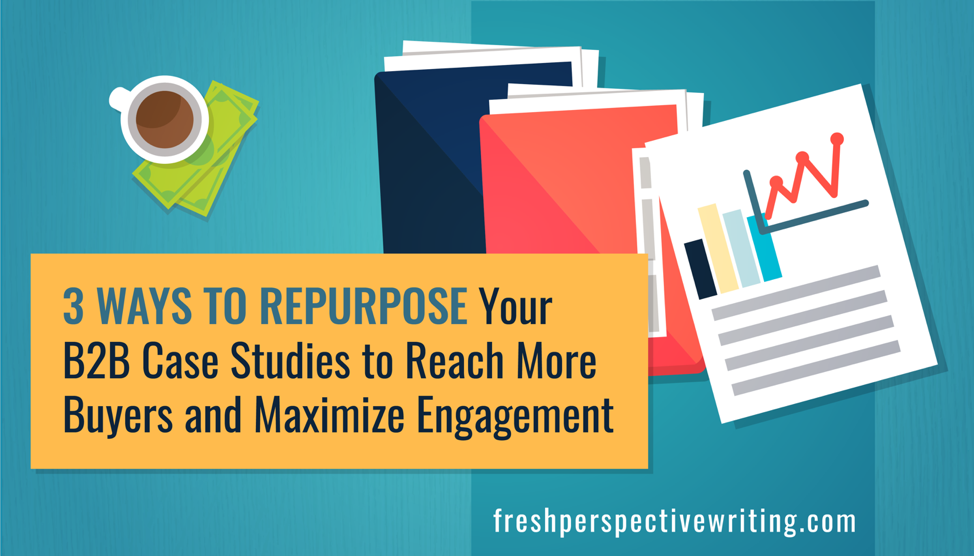 3 Ways to Repurpose Your B2B Case Studies to Reach More Buyers and Maximize Engagement