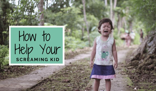 How to Help Your Screaming Kid | The Centered Parent