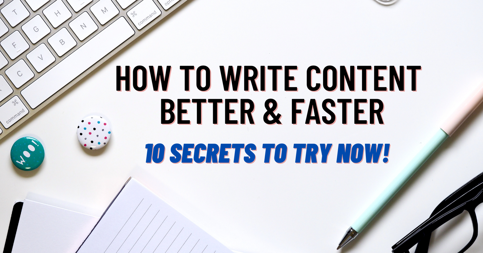 How to Write Content Better & Faster: 10 Secrets to Try Now