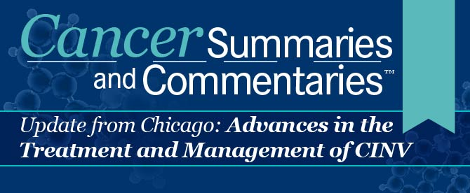 Cancer Summaries and Commentaries™: Update from Chicago: Advances in the Treatment and Management of CINV