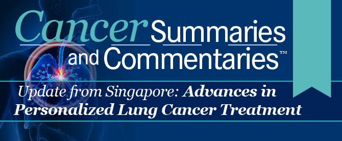 Cancer Summaries and Commentaries™: Updates from Singapore: Advances in Personalized Lung Cancer Treatment