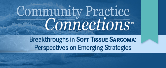 Community Practice Connections™: Breakthroughs in Soft Tissue Sarcoma: Perspectives on Emerging Strategies®