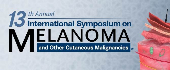 13th Annual International Symposium on Melanoma and Other Cutaneous Malignancies<sup>®</sup>