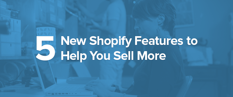 Launching Five new Shopify features to assist you to generate more income when you sell more