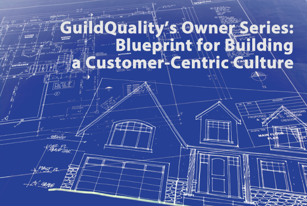 GuildQuality's Owner Series: Blueprint for Building a Customer-Centric Culture