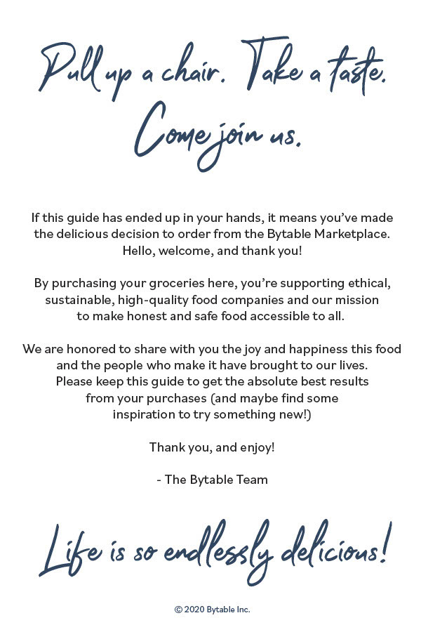 pull up a chair. take a taste. come join us. if this guide has ended up in your hands, it means you've mad the delicious decision to order from the Bytable Marketplace. Hello, welcome, and thank you! By purchasing your groceries here, you're supporting ethical, sustainable, high-quality food companies and our mission to make honest and safe food accessible to all. We are honored to share with you the joy and happiness this food and the people who make it has brought to our lives. Please keep this guide to get the absolute best results from your purchases (and maybe find some inspiration to try something new!) Thank you, and enjoy! The Bytable Team. Life is so endlessly delicious!