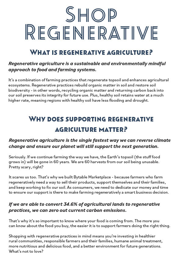 Shop regenerative. What is regenerative agriculture? Regenerative agriculture is a sustainable and environmentally mindful approach to food and farming systems. It's a combination of farming practices that regenerate topsoil and enhances agricultural ecosystems. Regenerative practices rebuild organic matter in soil and restore soil biodiversity - in other words, recycling organic matter and returning carbon back into our soil preserves its integrity for future use. Plus, healthy soil retains water at a much higher rate, meaning regions with healthy soil has less flooding and drought. Why does supporting regenerative agriculture matter? Regenerative agriculture is the single fastest way we can reverse climate change and ensure our planet will still support the next generation. Seriously. If we continue farming the way we have, the Earth's topsoil the stuff food grows in will be gone in 60 years. We are 60 harvest from our soil being unusable. Pretty scary, right? It scares us too. That's why we built Bytable Marketplace - because farmers who farm regeneratively need a way to sell their products, support themselves and their families, and keep working to fix our soil. As consumers, we need to dedicate our money and time to ensure our support is there to make farming regeneratively a smart business decision. If we are able to convert 34.6% of agricultural lands to regenerative practices, we can zero out current carbon emissions. That's why it's so important to know where your food is coming from. The more you can know about the food you buy, the easier it is to support farmers doing the right thing. Shopping with regenerative practices in mind means you're investing in healthier rural communities, responsible farmers and their families, humane animal treatment, more nutritious and delicious food, and a better environment for future generations. What's not to love?