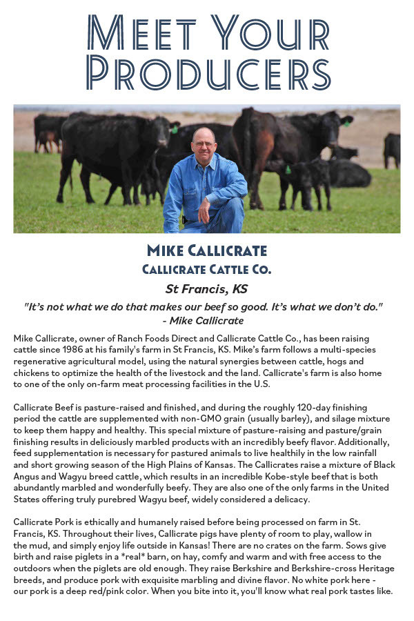 Mike Callicrate, owner of Ranch Foods Direct and Callicrate Cattle Co., has been raising cattle since 1986 at his family's farm in St Francis, KS. Mike's farm follows a multi-species regenerative agricultural model, using the natural synergies between cattle, hogs and chickens to optimize the health of the livestock and the land. Callicrate's farm is also home to one of the only on-farm meat processing facilities in the U.S. Callicrate Beef is pasture-raised and inished, and during the roughly 120-day inishing period the cattle are supplemented with non-GMO grain (usually barley), and silage mixture to keep them happy and healthy. This special mixture of pasture-raising and pasture/grain inishing results in deliciously marbled products with an incredibly beefy lavor. Additionally, feed supplementation is necessary for pastured animals to live healthily in the low rainfall and shor growing season of the High Plains of Kansas. The Callicrates raise a mixture of Black Angus and Wagyu breed cattle, which results in an incredible Kobe-style beef that is both abundantly marbled and wonderully beefy. They are also one of the only farms in the United States ofering truly purebred Wagyu beef, widely considered a delicacy. Callicrate Pork is ethically and humanely raised before being processed on farm in St. Francis, KS. Throughout their lives, Callicrate pigs have plenty of room to play, wallow in the mud, and simply enjoy life outside in Kansas! There are no crates on the farm. Sows give birh and raise piglets in a *real* barn, on hay, comfy and warm and with free access to the outdoors when the piglets are old enough. They raise Berkshire and Berkshire-cross Heritage breeds, and produce pork with exquisite marbling and divine lavor. No white pork here - our pork is a deep red/pink color. When you bite into it, you'll know what real pork tastes like.