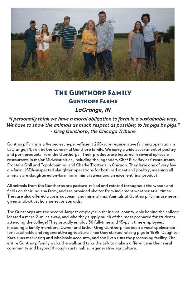 Gunthorp Farms is a 4-species, hyper-eicient 265-acre regenerative farming operation in LaGrange, IN, run by the wonderul Gunthorp family. We carry a wide assorment of poultry and pork products from the Gunthorps . Their products are featured in several up-scale restaurants in major Midwest cities, including the legendary Chef Rick Bayless' restaurants Frontera Grill and Topolobampo, and Charlie Trotter's in Chicago. They have one of very few on-farm USDA-inspected slaughter operations for both red meat and poultry, meaning all animals are slaughtered on-farm for minimal stress and an excellent inal product. All animals from the Gunthorps are pasture-raised and rotated throughout the woods and ields on their Indiana farm, and are provided shelter from inclement weather at all times. They are also ofered a corn, soybean, and mineral mix. Animals at Gunthorp Farms are never given antibiotics, hormones, or steroids. The Gunthorps are the second-largest employer in their rural county, only behind the college located a mere 2-miles away, and who they supply much of the meat prepared for students attending the college! They proudly employ 30 full-time and 15-par time employees, including 5 family members. Owner and father Greg Gunthorp has been a vocal spokesman for sustainable and regenerative agriculture since they stared raising pigs in 1998. Daughter Kara runs marketing and wholesale accounts, and son Evan runs the processing facility. The entire Gunthorp family walks the walk and talks the talk to make a diference in their rural community and beyond through sustainable, regenerative agriculture.