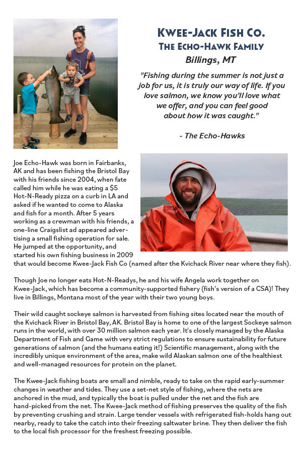 Joe Echo-Hawk was born in Fairbanks, AK and has been ishing the Bristol Bay with his friends since 2004, when fate called him while he was eating a $5 Hot-N-Ready pizza on a curb in LA and asked if he wanted to come to Alaska and ish for a month. Aer 5 years working as a crewman with his friends, a one-line Craigslist ad appeared advertising a small ishing operation for sale. He jumped at the opporunity, and stared his own ishing business in 2009 that would become Kwee-Jack Fish Co (named aer the Kvichack River near where they ish). Though Joe no longer eats Hot-N-Readys, he and his wife Angela work together on Kwee-Jack, which has become a community-suppored ishery (ish's version of a CSA)! They live in Billings, Montana most of the year with their two young boys. Their wild caught sockeye salmon is harvested from ishing sites located near the mouth of the Kvichack River in Bristol Bay, AK. Bristol Bay is home to one of the largest Sockeye salmon runs in the world, with over 30 million salmon each year. It's closely managed by the Alaska Deparment of Fish and Game with very strict regulations to ensure sustainability for future generations of salmon (and the humans eating it!) Scientiic management, along with the incredibly unique environment of the area, make wild Alaskan salmon one of the healthiest and well-managed resources for protein on the planet. The Kwee-Jack ishing boats are small and nimble, ready to take on the rapid early-summer changes in weather and tides. They use a set-net style of ishing, where the nets are anchored in the mud, and typically the boat is pulled under the net and the ish are hand-picked from the net. The Kwee-Jack method of ishing preserves the quality of the ish by preventing crushing and strain. Large tender vessels with refrigerated ish-holds hang out nearby, ready to take the catch into their freezing saltwater brine. They then deliver the ish to the local ish processor for the freshest freezing possible.