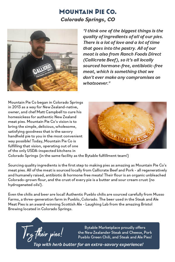 Mountain Pie Co began in Colorado Springs in 2013 as a way for New Zealand-native, owner, and chef Matt Campbell to cure his homesickess for authentic New Zealand meat pies. Mountain Pie Co's vision is to bring the simple, delicious, wholesome, satisfying goodness that is the savory handheld pie to you in the most convenient way possible! Today, Mountain Pie Co is fulilling that vision, operating out of one of the only USDA-inspected kitchens in Colorado Springs (in the same facility as the Bytable fulillment team!) Sourcing quality ingredients is the irst step to making pies as amazing as Mountain Pie Co's meat pies. All of the meat is sourced locally from Callicrate Beef and Pork - all regeneratively and humanely raised, antibiotic & hormone free meats! Their lour is an organic unbleached Colorado-grown lour, and the crust of every pie is a butter and sour cream crust (no hydrogenated oils!). Even the chilis and beer are local! Authentic Pueblo chilis are sourced carefully from Musso Farms, a three-generation farm in Pueblo, Colorado. The beer used in the Steak and Ale Meat Pies is an award-winning Scottish Ale - Laughing Lab from the amazing Bristol Brewing located in Colorado Springs.