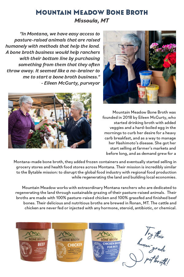 Mountain Meadow Bone Broth was founded in 2018 by Eileen McGury, who stared drinking broth with added veggies and a hard-boiled egg in the mornings to curb her desire for a heavy carb breakfast, and as a way to manage her Hashimoto's disease. She got her star selling at farmer's markets and before long, and as demand grew for a Montana-made bone broth, they added frozen containers and eventually stared selling in grocery stores and health food stores across Montana. Their mission is incredibly similar to the Bytable mission: to disrupt the global food industry with regional food production while regenerating the land and building local economies. Mountain Meadow works with extraordinary Montana ranchers who are dedicated to regenerating the land through sustainable grazing of their pasture-raised animals. Their broths are made with 100% pasture-raised chicken and 100% grassfed and inished beef bones. Their delicious and nutritious broths are brewed in Ronan, MT. The cattle and chicken are never fed or injected with any hormone, steroid, antibiotic, or chemical.
