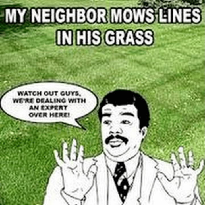 Yard work Meme  Subcategory: Neil deGrasse Tyson  Grass Puns incoming...  Not surprisingly there are a number of Neil deGrasse Tyson memes. After all he is the Neil of Grass! This Tyson meme was chosen for the list of best lawn care and landscaping meme's simply because it is the best designed one.