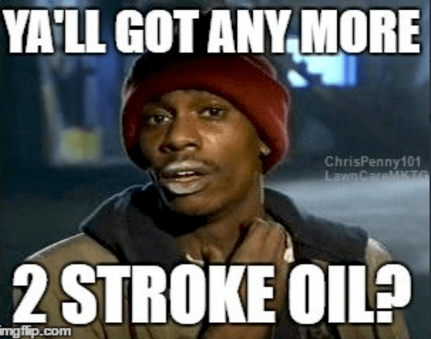 Lawn Mowing meme  Subcategory: Dave Chappelle Meme  This Chappelle base lawn mowing meme, is something anyone who has ever run out of 2 stroke oil and needed some to get the job done. This meme shows the importance of staying stoked up on 2 stroke oil.