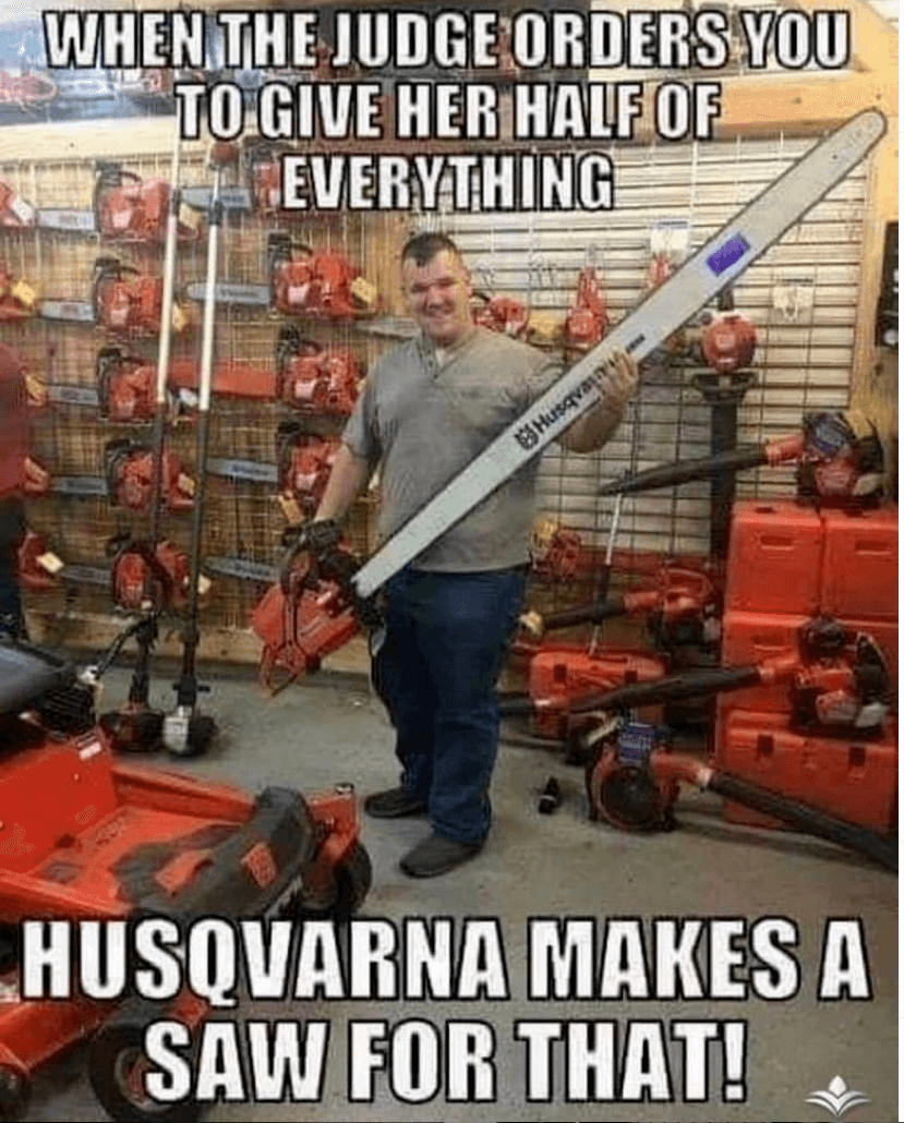 Landscaping Meme  This Husqvarna saw can cut anything in half, even the home or car if you have to. Not many other companies would consider the needs of people going through divorce. But Husqvarna cares!