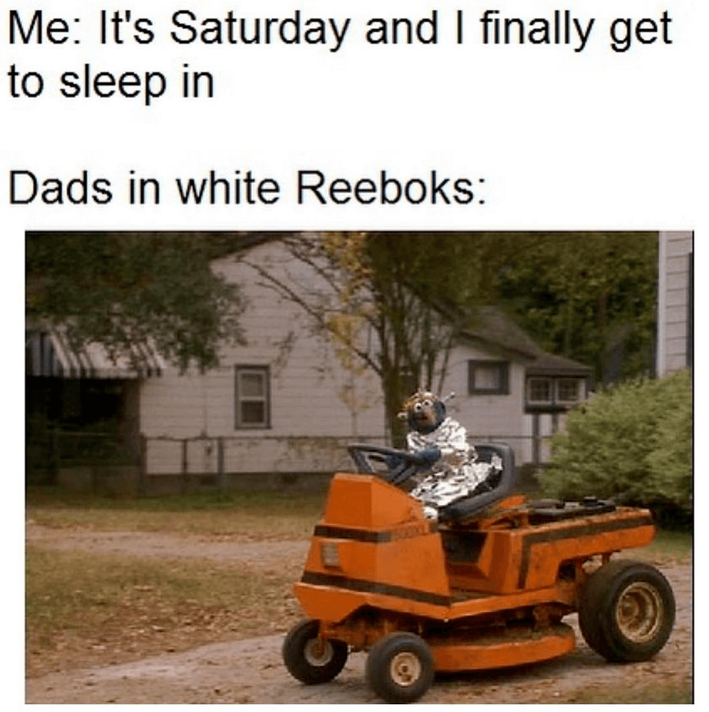 Lawn Mower Meme  Think you are going to sleep in on the weekend? The Dad's in white Reebok say otherwise! There is grass to be cut, and lawns to be mowed.