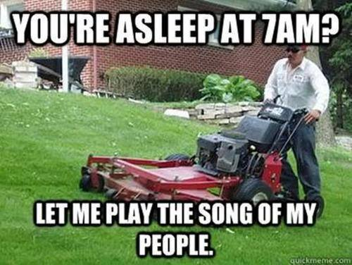 Lawn Mowing Meme  You know the experience, but to lawn care specialists and landscapers, the song of our people means more than getting the grass cut.